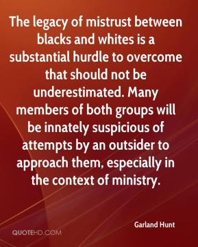 Garland Hunt - The legacy of mistrust between blacks and whites is a substantial hurdle to overcome that should not be underestimated. Many members of both groups will be innately suspicious of attempts by an outsider to approach them, especially in the context of ministry.