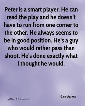 Gary Agnew - Peter is a smart player. He can read the play and he doesn't have to run from one corner to the other. He always seems to be in good position. He's a guy who would rather pass than shoot. He's done exactly what I thought he would.