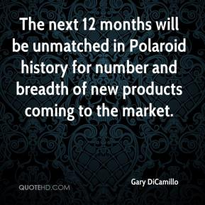 Gary DiCamillo - The next 12 months will be unmatched in Polaroid history for number and breadth of new products coming to the market.