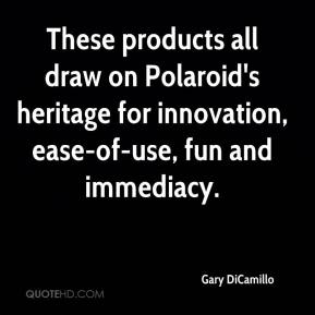 Gary DiCamillo - These products all draw on Polaroid's heritage for innovation, ease-of-use, fun and immediacy.