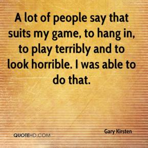 Gary Kirsten - A lot of people say that suits my game, to hang in, to play terribly and to look horrible. I was able to do that.