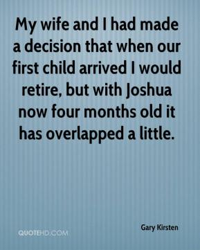 Gary Kirsten - My wife and I had made a decision that when our first child arrived I would retire, but with Joshua now four months old it has overlapped a little.