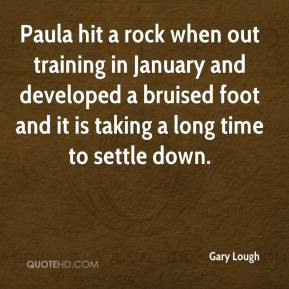 Gary Lough - Paula hit a rock when out training in January and developed a bruised foot and it is taking a long time to settle down.