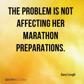 Gary Lough - The problem is not affecting her marathon preparations.