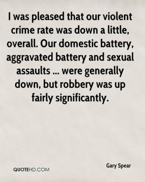 Gary Spear - I was pleased that our violent crime rate was down a little, overall. Our domestic battery, aggravated battery and sexual assaults ... were generally down, but robbery was up fairly significantly.