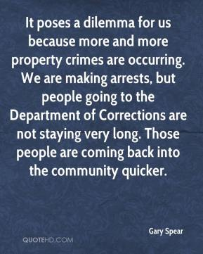 Gary Spear - It poses a dilemma for us because more and more property crimes are occurring. We are making arrests, but people going to the Department of Corrections are not staying very long. Those people are coming back into the community quicker.