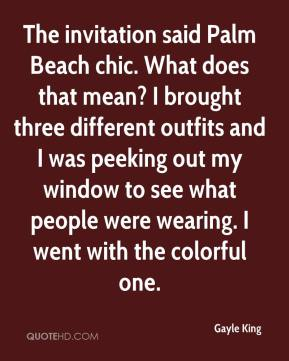 Gayle King - The invitation said Palm Beach chic. What does that mean? I brought three different outfits and I was peeking out my window to see what people were wearing. I went with the colorful one.