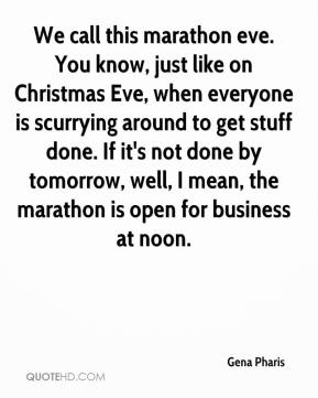 Gena Pharis - We call this marathon eve. You know, just like on Christmas Eve, when everyone is scurrying around to get stuff done. If it's not done by tomorrow, well, I mean, the marathon is open for business at noon.