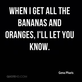Gena Pharis - When I get all the bananas and oranges, I'll let you know.