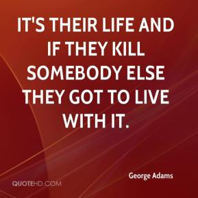 George Adams - It's their life and if they kill somebody else they got to live with it.