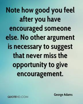 George Adams - Note how good you feel after you have encouraged someone else. No other argument is necessary to suggest that never miss the opportunity to give encouragement.