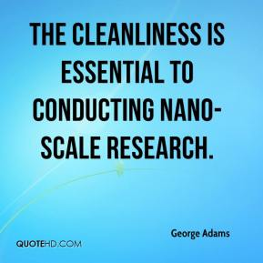 George Adams - The cleanliness is essential to conducting nano-scale research.