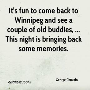 George Chuvalo - It's fun to come back to Winnipeg and see a couple of old buddies, ... This night is bringing back some memories.