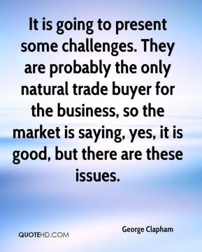 George Clapham - It is going to present some challenges. They are probably the only natural trade buyer for the business, so the market is saying, yes, it is good, but there are these issues.