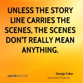 George Cukor - Unless the story line carries the scenes, the scenes don't really mean anything.
