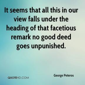 George Peteros - It seems that all this in our view falls under the heading of that facetious remark no good deed goes unpunished.