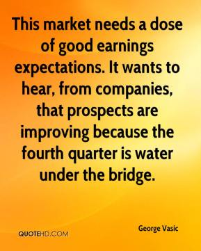 George Vasic - This market needs a dose of good earnings expectations. It wants to hear, from companies, that prospects are improving because the fourth quarter is water under the bridge.