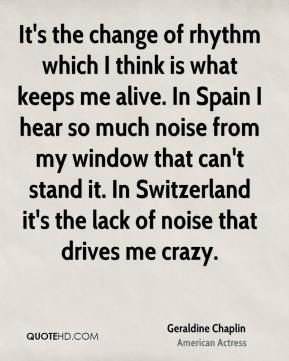 Geraldine Chaplin - It's the change of rhythm which I think is what keeps me alive. In Spain I hear so much noise from my window that can't stand it. In Switzerland it's the lack of noise that drives me crazy.