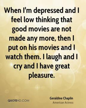 Geraldine Chaplin - When I'm depressed and I feel low thinking that good movies are not made any more, then I put on his movies and I watch them. I laugh and I cry and I have great pleasure.