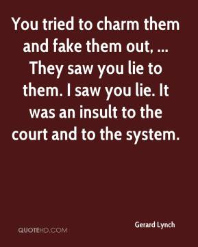 Gerard Lynch - You tried to charm them and fake them out, ... They saw you lie to them. I saw you lie. It was an insult to the court and to the system.