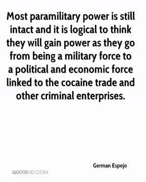 Most paramilitary power is still intact and it is logical to think they will gain power as they go from being a military force to a political and economic force linked to the cocaine trade and other criminal enterprises.