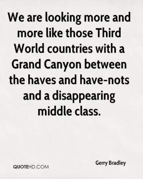 Gerry Bradley - We are looking more and more like those Third World countries with a Grand Canyon between the haves and have-nots and a disappearing middle class.
