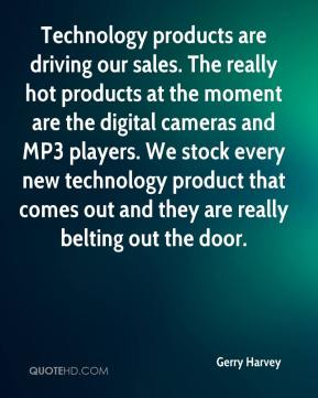 Gerry Harvey - Technology products are driving our sales. The really hot products at the moment are the digital cameras and MP3 players. We stock every new technology product that comes out and they are really belting out the door.