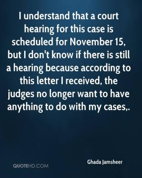 I understand that a court hearing for this case is scheduled for November 15, but I don't know if there is still a hearing because according to this letter I received, the judges no longer want to have anything to do with my cases.