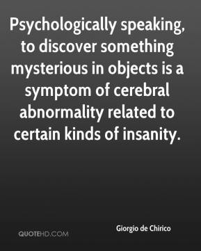 Giorgio de Chirico - Psychologically speaking, to discover something mysterious in objects is a symptom of cerebral abnormality related to certain kinds of insanity.