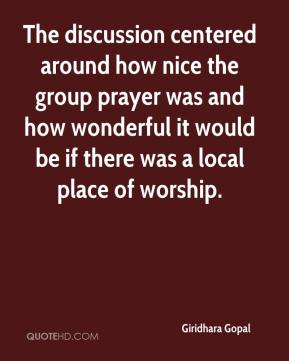 Giridhara Gopal - The discussion centered around how nice the group prayer was and how wonderful it would be if there was a local place of worship.