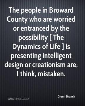 Glenn Branch - The people in Broward County who are worried or entranced by the possibility [ The Dynamics of Life ] is presenting intelligent design or creationism are, I think, mistaken.