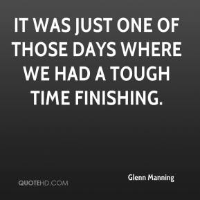 Glenn Manning - It was just one of those days where we had a tough time finishing.