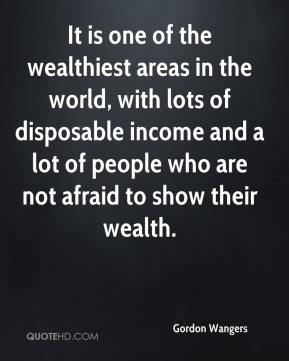 Gordon Wangers - It is one of the wealthiest areas in the world, with lots of disposable income and a lot of people who are not afraid to show their wealth.