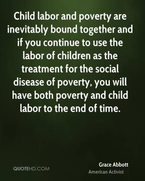 Child labor and poverty are inevitably bound together and if you continue to use the labor of children as the treatment for the social disease of poverty, you will have both poverty and child labor to the end of time.