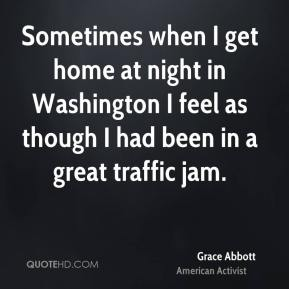 Sometimes when I get home at night in Washington I feel as though I had been in a great traffic jam.