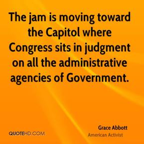 The jam is moving toward the Capitol where Congress sits in judgment on all the administrative agencies of Government.