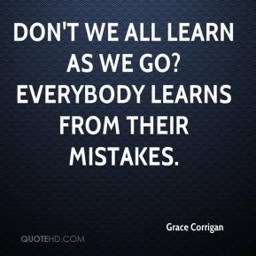 Grace Corrigan - Don't we all learn as we go? Everybody learns from their mistakes.