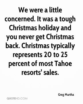 Greg Murtha - We were a little concerned. It was a tough Christmas holiday and you never get Christmas back. Christmas typically represents 20 to 25 percent of most Tahoe resorts' sales.
