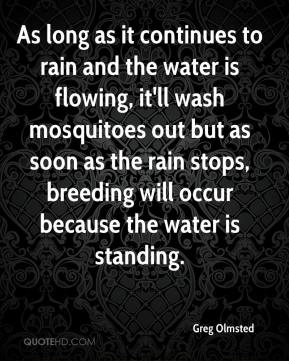 Greg Olmsted - As long as it continues to rain and the water is flowing, it'll wash mosquitoes out but as soon as the rain stops, breeding will occur because the water is standing.