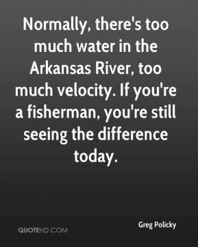 Greg Policky - Normally, there's too much water in the Arkansas River, too much velocity. If you're a fisherman, you're still seeing the difference today.