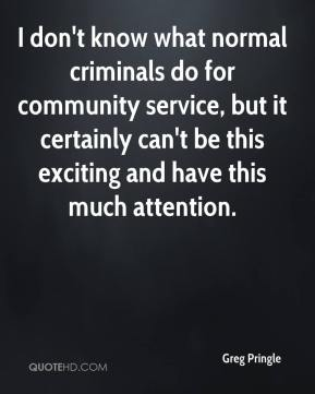 Greg Pringle - I don't know what normal criminals do for community service, but it certainly can't be this exciting and have this much attention.