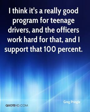Greg Pringle - I think it's a really good program for teenage drivers, and the officers work hard for that, and I support that 100 percent.