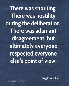 Greg Rosenblum - There was shouting. There was hostility during the deliberation. There was adamant disagreement, but ultimately everyone respected everyone else's point of view.