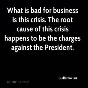 Guillermo Luz - What is bad for business is this crisis. The root cause of this crisis happens to be the charges against the President.