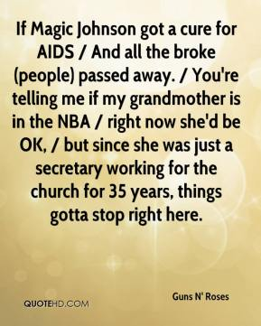 Guns N' Roses - If Magic Johnson got a cure for AIDS / And all the broke (people) passed away. / You're telling me if my grandmother is in the NBA / right now she'd be OK, / but since she was just a secretary working for the church for 35 years, things gotta stop right here.