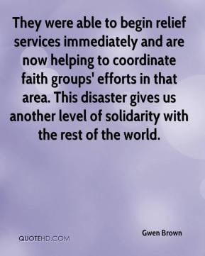 Gwen Brown - They were able to begin relief services immediately and are now helping to coordinate faith groups' efforts in that area. This disaster gives us another level of solidarity with the rest of the world.