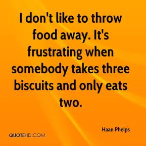 Haan Phelps - I don't like to throw food away. It's frustrating when somebody takes three biscuits and only eats two.