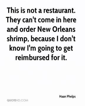 Haan Phelps - This is not a restaurant. They can't come in here and order New Orleans shrimp, because I don't know I'm going to get reimbursed for it.