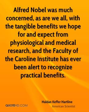 Haldan Keffer Hartline - Alfred Nobel was much concerned, as are we all, with the tangible benefits we hope for and expect from physiological and medical research, and the Faculty of the Caroline Institute has ever been alert to recognize practical benefits.