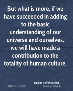 But what is more, if we have succeeded in adding to the basic understanding of our universe and ourselves, we will have made a contribution to the totality of human culture.